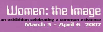 Women: the Image.  An exdibition celebrating a common existence (March 3 - April 6 2007)